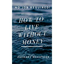 How to Live Without Money!: Discover Secret Methods That Are Seldom Revealed. Discover Legal & Ethical Urban Survival Secrets that Most People Do Not Know Exist.
