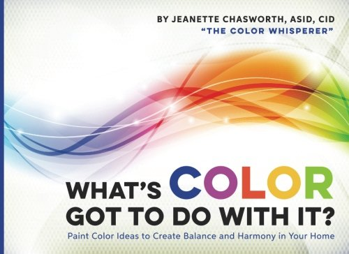 What's Color Got to Do With It?: Paint Color Ideas to Create Balance and Harmony in Your Home
