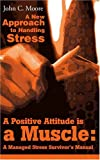 A Positive Attitude is a Muscle: A Managed Stress Survivor?s Manual, John C. Moore, 0595204430