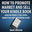 How to Promote, Market and Sell Your Kindle Book: Amazon Kindle Publishing Marketing and Promotion Guide Audiobook by Omar Johnson Narrated by Omar Johnson