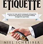 Etiquette: A Guide to the Most Common Etiquette Rules and Social Situations Where Etiquette Matters | Niel Schreiber