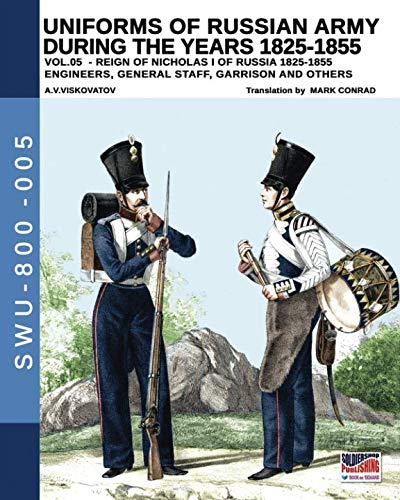 Uniforms of Russian army during the years 1825-1855. VOL. 5: Engineers, general staff, garrison and others (Soldiers, Weapons & Uniforms 800)