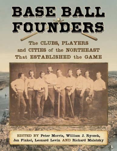 Base Ball Founders: The Clubs, Players and Cities of the Northeast That Established the Game