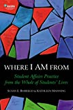 Where I Am From : Student Affairs Practice from the Whole of Students' Lives, Borrego, Susan E. and Manning, Kathleen, 0931654475
