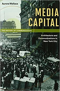 Media Capital: Architecture and Communications in New York City (History of Communication) by Wallace, Aurora (2012)