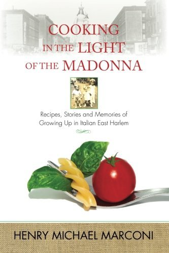 Cooking in the Light of the Madonna: Recipes, Stories and Memories of Growing Up in Italian East Harlem by Henry Michael Marconi - Memory Marconi