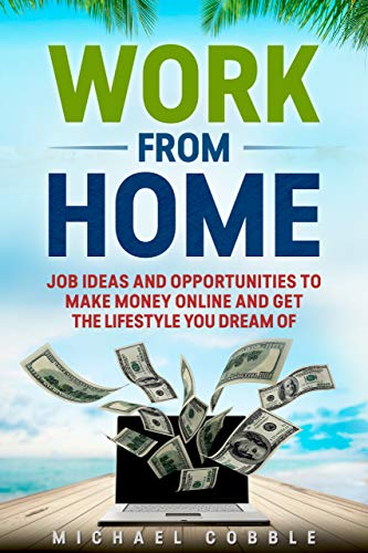 WORK FROM HOME: JOBS IDEAS, COMPANIES, AND PASSIVE INCOME OPPORTUNITIES TO MAKE MONEY ONLINE AND GET 6 FIGURE INCOME AND THE LIFESTYLE YOU DREAM OF (jobs ... passive income, affiliate marketing) by [Cobble, Michael]