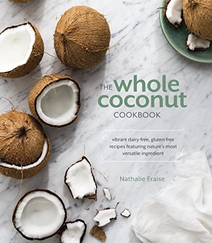The Whole Coconut Cookbook: Vibrant Dairy-Free, Gluten-Free Recipes Featuring Nature's Most Versatile Ingredient cover