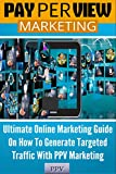 Pay Per View Marketing: Ultimate Online Marketing Guide On How To Generate Targeted Traffic With PPV Marketing (Website Marketing, Internet Marketing, Online Marketing, Online Marketing Strategy)
