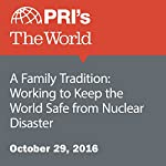 A Family Tradition: Working to Keep the World Safe from Nuclear Disaster | The World Staff