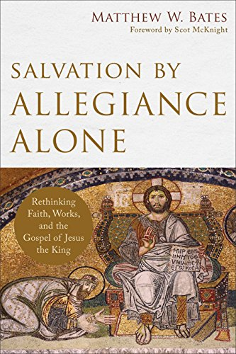 Salvation by Allegiance Alone: Rethinking Faith, Works, and the Gospel of Jesus the King by [Bates, Matthew W.]
