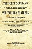 The Border Outlaws: An Authentic And Thrilling History Of The Most Noted Bandits Of Ancient Or Modern Times, The Younger Brothers, Jesse And Frank James, And Their Comrades In Crimes.