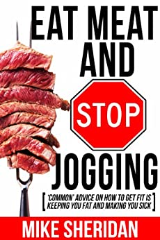 Eat Meat And Stop Jogging: 'Common' Advice On How To Get Fit Is Keeping You Fat And Making You Sick by [Sheridan, Mike]
