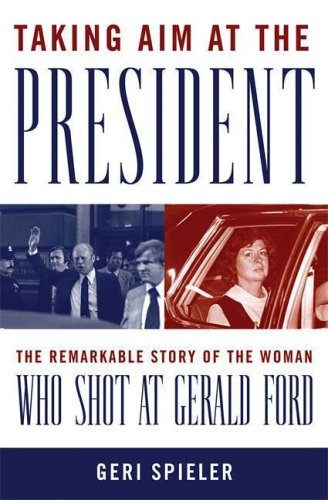 Book: Taking Aim at the President - The Remarkable Story of the Woman Who Shot at Gerald Ford by Geri Spieler