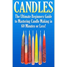 Candles: The Ultimate Beginners Guide to Mastering Candle Making in 60 Minutes or Less! (Candles - Candle Making - Candle Making Supplies - Candle Making ... Candles - Candle - Homemade Candles)