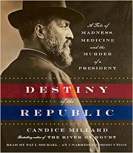 Destiny of the Republic: A Tale of Medicine, Madness and the ...