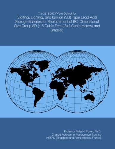 The 2018-2023 World Outlook for Starting, Lighting, and Ignition (SLI) Type Lead Acid Storage Batteries for Replacement of BCI Dimensional Size Group ... Cubic Feet (.042 Cubic Meters) and Smaller)