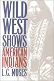 Wild West Shows and the Images of American Indians, 1883-1933, L. G. Moses, 0826320899
