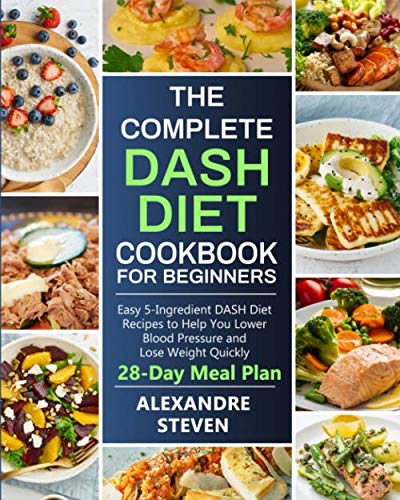 The Complete Dash Diet Cookbook For Beginners: Easy 5-Ingredient DASH Diet Recipes to Help You Lower Blood Pressure and Lose Weight Quickly (28-Day Meal Plan)