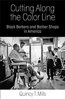 Cutting Along the Color Line: Black Barbers and Barber Shops in America by [Mills, Quincy T.]