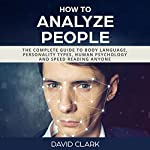 How to Analyze People: The Complete Guide to Body Language, Personality Types, Human Psychology and Speed Reading Anyone | David Clark