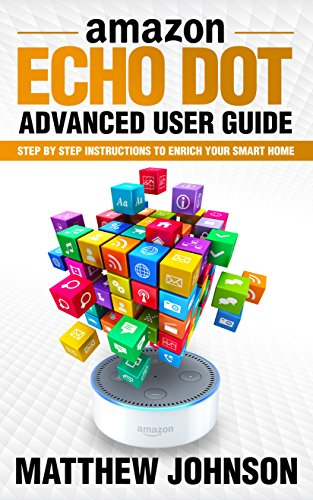 Amazon Echo Dot: Advanced User Guide - Step by Step Instructions to Enrich Your Smart Home (2017 Edition)