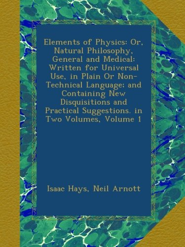 Elements of Physics: Or, Natural Philosophy, General and Medical: Written for Universal Use, in Plain Or Non-Technical Language; and Containing New ... Suggestions. in Two Volumes, Volume 1 ebook