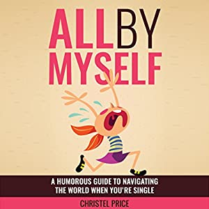 All by Myself: A Humorous Guide to Navigating the World When You're Single Audiobook