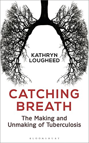 Catching Breath: The Making and Unmaking of Tuberculosis (Bloomsbury Sigma)
