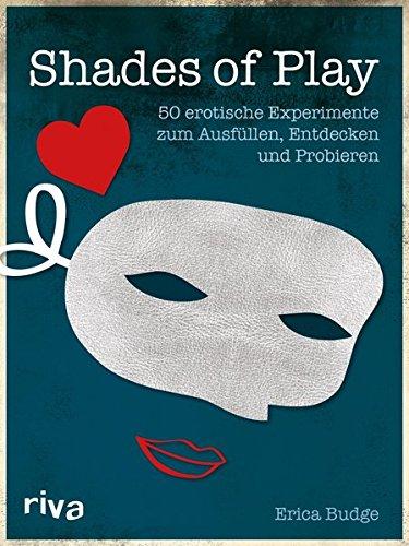 Shades of Play: 50 erotische Experimente zum Ausfüllen, Entdecken und Probieren