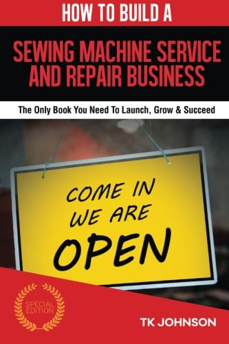 How To Build A Sewing Machine Service and Repair Business (Special Edition): The Only Book You Need To Launch, Grow & Succeed
