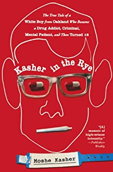 Kasher in the Rye: The True Tale of a White Boy from Oakland Who Became a Drug Addict, Criminal, Mental Patient, and Then Turned 16 by [Kasher, Moshe]