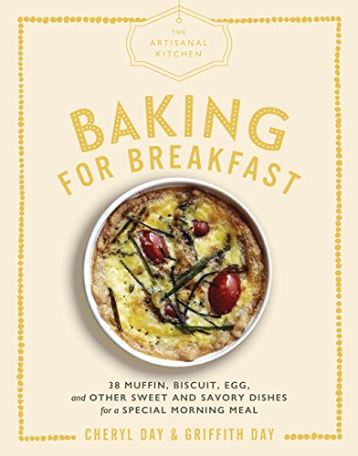 The Artisanal Kitchen: Baking for Breakfast: 33 Muffin, Biscuit, Egg, and Other Sweet and Savory Dishes for a Special Morning Meal by Cheryl Day, Griffith Day