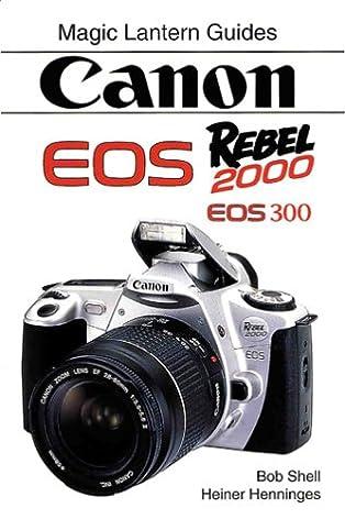 amazon com canon eos rebel 2000 9781883403621 bob shell heiner rh amazon com Canon Digital Rebel Manual Manual Canon Rebel Cheat Sheet