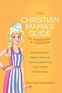The Christian Mama's Guide to Parenting a Toddler: Everything You Need to Know to Survive (and Love) Your Child's Terrible Twos (Christian Mama's Guide Series)