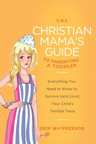 The Christian Mama's Guide to Parenting a Toddler: Everything You Need to Know to Survive (and Love) Your Child's Terrible Twos (Christian Mama's Guide Series) by HarperCollins Christian Pub.
