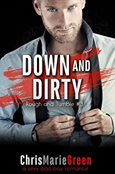 Down and Dirty (Rough and Tumble #3): a sexy bad boy romance by [Green, Chris Marie]