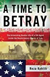 A Time to Betray: The Astonishing Double Life of a CIA Agent Inside the Revolutionary Guards of Iran [Hardcover]