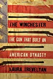 The Winchester: The Gun That Built an American Dynasty