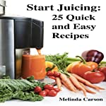 Start Juicing: 25 Quick and Easy Recipes   Melinda Carson