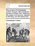 The Conduct of Cadwallader Colden, Esquire, Late Lieutenant-Governor of New York, Cadwallader Colden, 1140849123