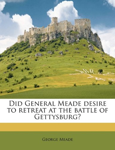Did General Meade desire to retreat at the battle of Gettysburg? pdf epub