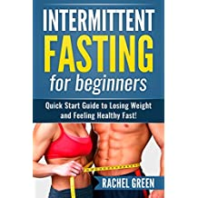 Fasting: Intermittent fasting for beginners - Quick start guide to losing weight and feeling healthy fast! (Natural Weight loss, Healthy living)