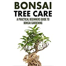 Bonsai Care: Bonsai Tree Care - A Practical Beginners Guide To Bonsai Gardening (Indoor Trees, House Plants, Small Trees)