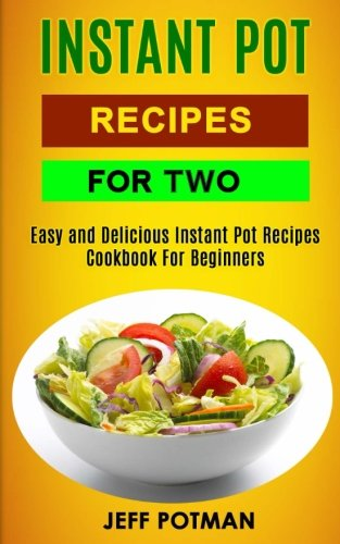Instant Pot Recipes For Two: Easy And Delicious Instant Pot Recipes Cookbook For Beginners (Instant Pot For 2) by Jeff Potman