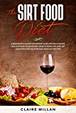 THE SIRT FOOD DIET: A Beginner's Guide For Weight Loss Without Eating Less Activate Your Skinny Gene To Burn Fat And Get Lean With The Help Of Easy And Fast Recipes