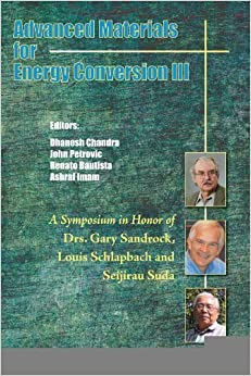 Book Advanced Materials for Energy Conversion III: A Symposium in Honor of Drs. Gary Sandrock, Louis Schlapbach, and Seijirau Suda for Lifetime Achievement [2006] (Author) Dhanesh Chandra, John Petrovic, Renato G. Bautista, M. Ashraf Imam