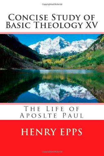 Read Online Concise Study of Basic Theology XV: The Life of Aposlte Paul (Volume 15) pdf