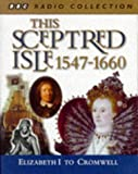 This Sceptred Isle : 1547 - 1660 Elizabeth 1 to Cromwell (BBC Radio Collection)