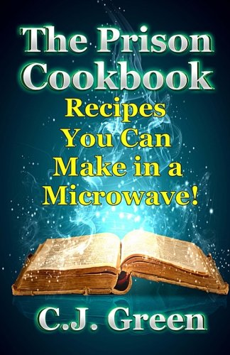 The Prison Cookbook: A Cookbook for Prison Inmates Full of Delicious Recipes that You can Cook in a Microwave Oven! (Helpful Cooking Guides and Gourmet Microwave Recipes) (Volume 2) Helpful Guide